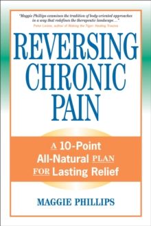 Reversing Chronic Pain : A 10-Point All-Natural Plan for Lasting Relief, Paperback Book