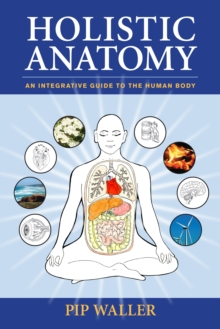 Holistic Anatomy : An Integrative Guide to the Human Body, Paperback / softback Book