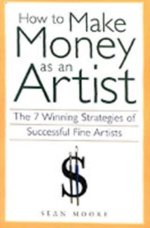 How to Make Money as an Artist : The 7 Winning Strategies of Successful Fine Artists, Paperback Book