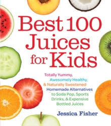 Best 100 Juices for Kids : Totally Yummy, Awesomely Healthy, & Naturally Sweetened Homemade Alternatives to Soda Pop, Sports Drinks, and Expensive Bottled Juices, Paperback Book