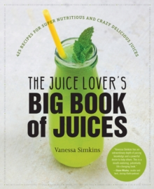 The Juice Lover's Big Book of Juices : 425 Recipes for Super Nutritious and Crazy Delicious Juices, Paperback / softback Book