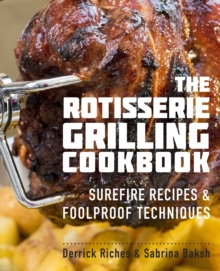 The Rotisserie Grilling Cookbook : Surefire Recipes and Foolproof Techniques, Paperback Book