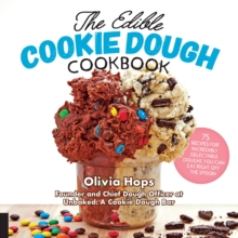 The Edible Cookie Dough Cookbook : 75 Recipes for Incredibly Delectable Doughs You Can Eat Right Off the Spoon, Hardback Book