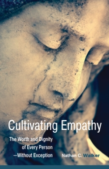 Cultivating Empathy : The Worth and Dignity of Every Person--without Exception, Paperback Book
