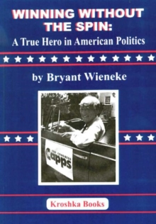 Winning Without the Spin : A True Hero in American Politics, Hardback Book