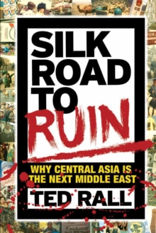 Silk Road To Ruin 2nd Edition : Why Central Asia is the Next Middle East, Paperback Book