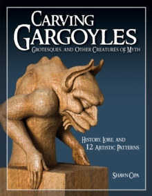 Carving Gargoyles, Grotesques, and Other Creatures of Myth : History, Lore, and 12 Artistic Patterns, Paperback / softback Book