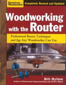 Woodworking with the Router : Professional Router Techniques and Jigs Any Woodworker Can Use, Paperback Book