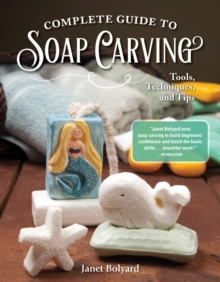 Complete Guide to Soap Carving : Tools, Techniques, and Tips, Paperback / softback Book