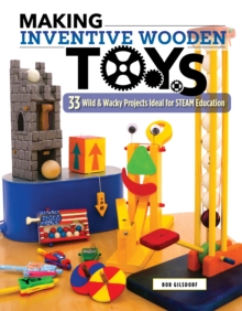 Making Inventive Wooden Toys : 27 Wild & Wacky Projects Ideal for STEAM Education, Paperback / softback Book