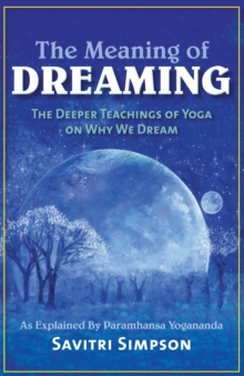 The Meaning of Dreaming : The Deeper Meaning of Yoga on Why We Dreamas Explained by Paramhansa Yogananda, Paperback Book