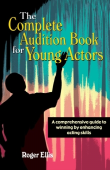Complete Audition Book for Young Actors : A Comprehensive Guide to Winning by Enhancing Acting Skills, Paperback Book