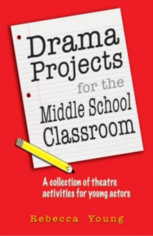 Drama Projects for the Middle School Classroom : A Collection of Theatre Activities for Young Actors, Paperback Book