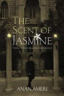 The Scent of Jasmine : Coming of Age in Jerusalem and Damascus, Paperback Book