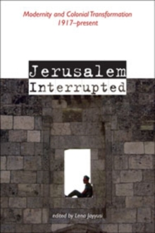 Jerusalem Interrupted : Modernity and Colonial Transformation 1917-present, Paperback Book