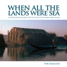 When All the Lands Were Sea : A Photographic Journey Into the Lives of the Marsh Arabs of Iraq, Hardback Book