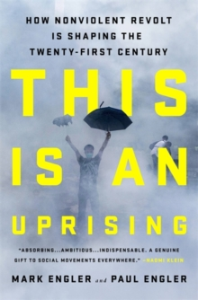 This Is an Uprising : How Nonviolent Revolt Is Shaping the Twenty-First Century, Paperback Book