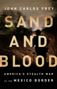 Sand and Blood : America's Stealth War on the Mexico Border, Hardback Book