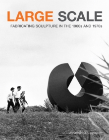 Large Scale Fabricating Sculpture in the 1960s and 1970s, Hardback Book