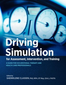 Driving Simulation for Assessment, Intervention, and Training : A Guide for Occupational Therapy and Health Care Professionals, Paperback Book