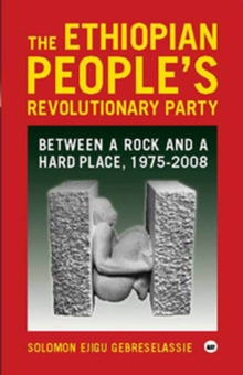 The Ethiopian People's Revolutionary Party : Between a Rock and a Hard Place, 1975-2008, Paperback Book