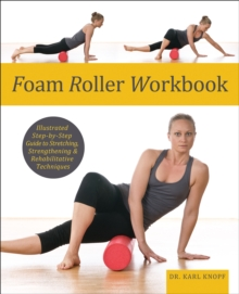 Foam Roller Workbook : Illustrated Step-by-Step Guide to Stretching, Strengthening and Rehabilitative Techniques, EPUB eBook