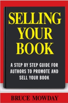 Selling Your Book: A Step By Step Guide For Promoting And Selling Your Book, Paperback Book