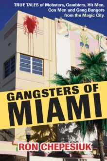Gangsters Of Miami : True Tales of Mobsters, Gamblers, Hit Men, Con Men and Gang Bangers from the Magic City, Hardback Book