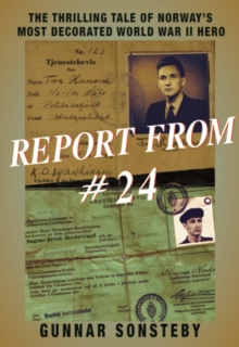 Report From #24 : The Thrilling Tale of Norway's Most Decorated World War II Hero, Paperback Book