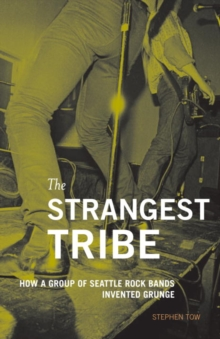 The Strangest Tribe : How a Group of Seattle Rock Bands Invented Grunge, EPUB eBook
