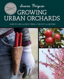 Growing Urban Orchards : How to Care for Fruit Trees in the City and Beyond, Paperback Book
