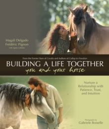 Building a Better Life Together - You and Your Horse : Nurture a Relationship with Patience, Trust and Intuition, Hardback Book