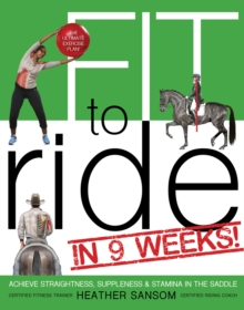 Fit to Ride in 9 Weeks! : The Ultimate Exercise Plan: Achieve Straightness, Suppleness, and Stamina in the Saddle, Paperback Book