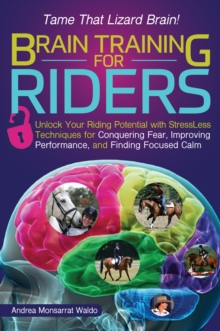 Brain Training for Riders : Unlock Your Riding Potential with Stressless Techniques for Conquering Fear, Improving Performance, and Finding Focused Calm, Paperback Book