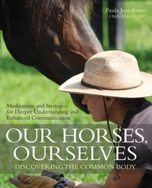 Our Horses, Ourselves: Discovering the Common Body : Meditations and Strategies for Deeper Understanding and Enhanced Communication, Paperback Book