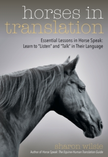 "Horses in Translation : Essential Lessons in Horse Speak: Learn to ""Listen"" and ""Talk"" in Their Language, Paperback / softback Book"