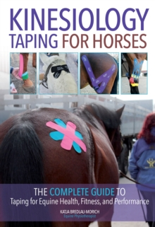 Kinesiology Taping for Horses : The Complete Guide to Taping for Equine Health, Fitness and Performance, Paperback / softback Book