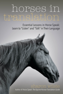 "Horses in Translation : Essential Lessons in Horse Speak: Learn to ""Listen"" and ""Talk"" in Their Language, EPUB eBook"