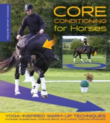 Core Conditioning for Horses : Yoga-Inspired Warm-Up Techniques: Increase Suppleness, Improve Bend, and Unlock Optimal Movement, EPUB eBook