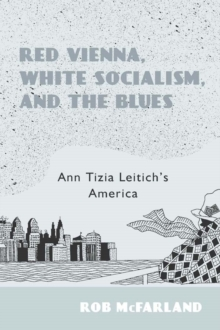 Red Vienna, White Socialism, and the Blues : Ann Tizia Leitich's America, Hardback Book