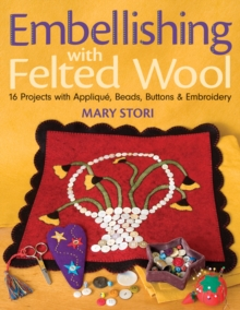 Embellishing with Felted Wool : 16 Projects with Applique, Beads, Buttons & Embroidery, Paperback Book