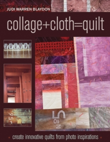 Collage+Cloth=Quilt : Create Innovative Quilts from Photo Inspirations, Paperback / softback Book