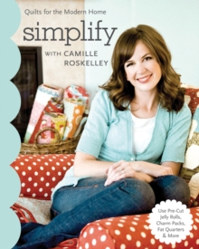 Simplify With Camille Roskelley : Quilts for the Modern Home * Use Pre-Cut Jelly Rolls, Charm Packs, Fat Quarters & More, Paperback Book