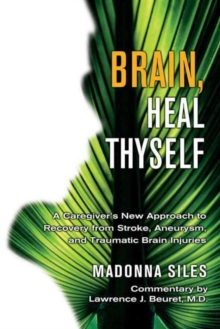 Brain Heal Thyself : A New Approach to Recovery from Stroke Aneurysm and Other Brain Injuries, Paperback Book