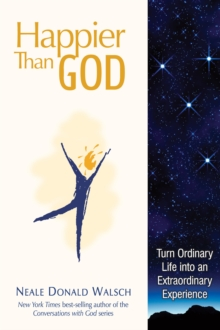 Happier Than God : Turn Ordinary Life into an Extraordinary Experience, Hardback Book