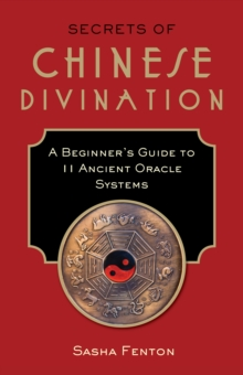 Secrets of Chinese Divination : A Beginner's Guide to 11 Ancient Oracle Systems, Paperback Book