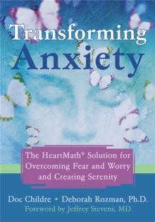 Transforming Anxiety : The HeartMath Solution for Overcoming Fear and Worry and Creating Serenity, Paperback / softback Book
