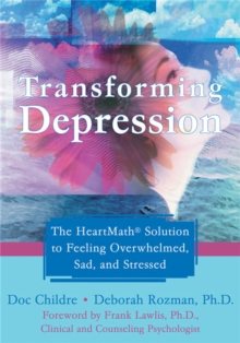 Transforming Depression : The HeartMath Solution to Feeling Overwhelmed, Sad, and Stressed, Paperback / softback Book