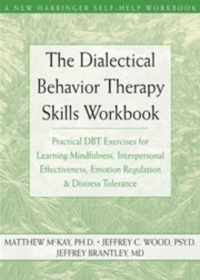 The Dialectical Behavior Therapy Skills Workbook : Practical DBT Exercises for Learning Mindfulness, Interpersonal Effectiveness, Emotion Regulation and Distress Tolerance, Paperback / softback Book