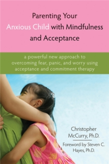 Parenting Your Anxious Child with Mindfulness and Acceptance : A Powerful New Approach to Overcoming Fear, Panic, and Worry Using Acceptance and Commitment Therapy, Paperback / softback Book